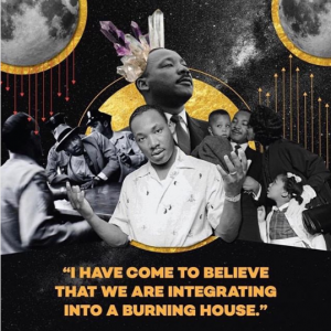 """Collaged images of Martin Luther King Jr. Caption reads """"I have come to believe that we are integrating into a burning house."""""""